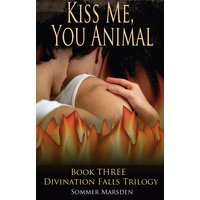 Kiss Me, You Animal - Book Three in the Divination Falls trilogy
