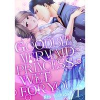 Goodbye Mermaid Princess: Wet for You