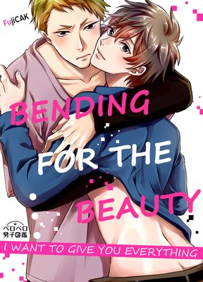 Bending for the Beauty -I Want to Give You Everything-